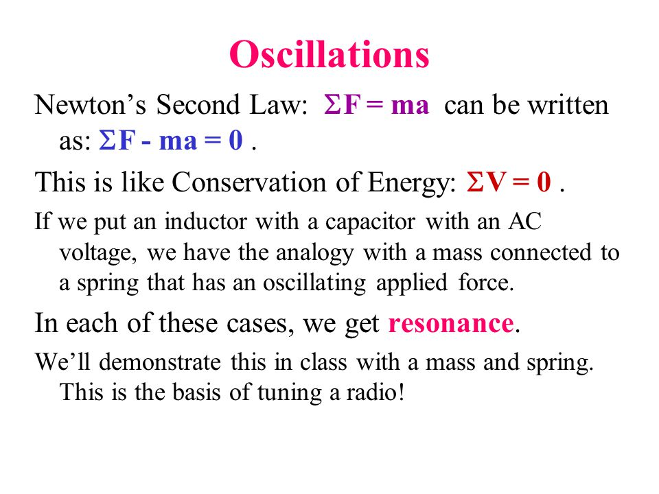 Oscillations Newton's Second Law: SF = ma can be written as: SF - ma = 0 . This is like Conservation of Energy: SV = 0 .