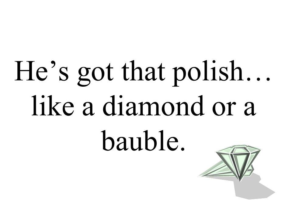 He's got that polish… like a diamond or a bauble.