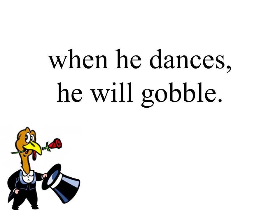when he dances, he will gobble.