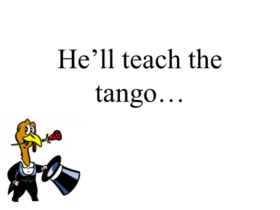He'll teach the tango…