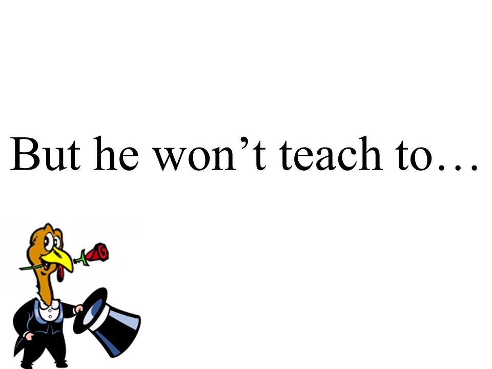 But he won't teach to…