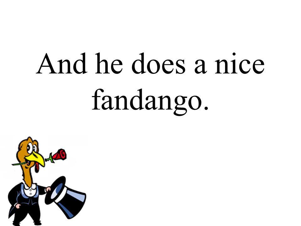 And he does a nice fandango.