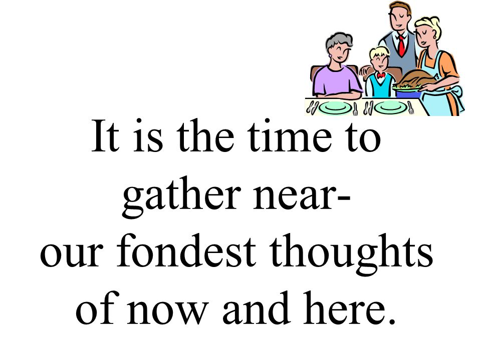 It is the time to gather near- our fondest thoughts of now and here.