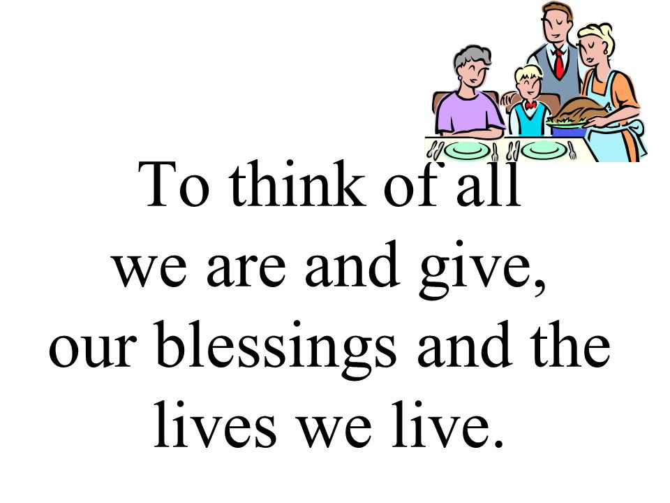 To think of all we are and give, our blessings and the lives we live.