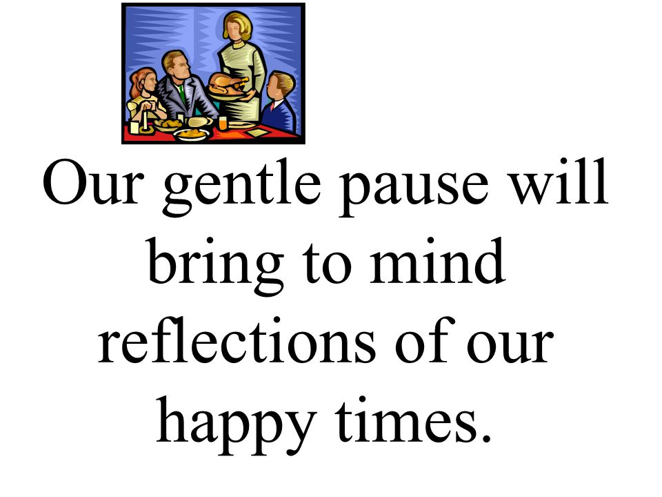 Our gentle pause will bring to mind reflections of our happy times.
