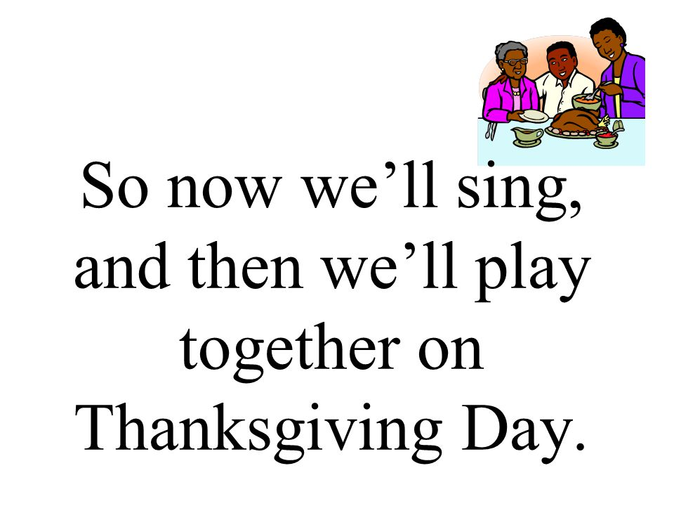 So now we'll sing, and then we'll play together on Thanksgiving Day.