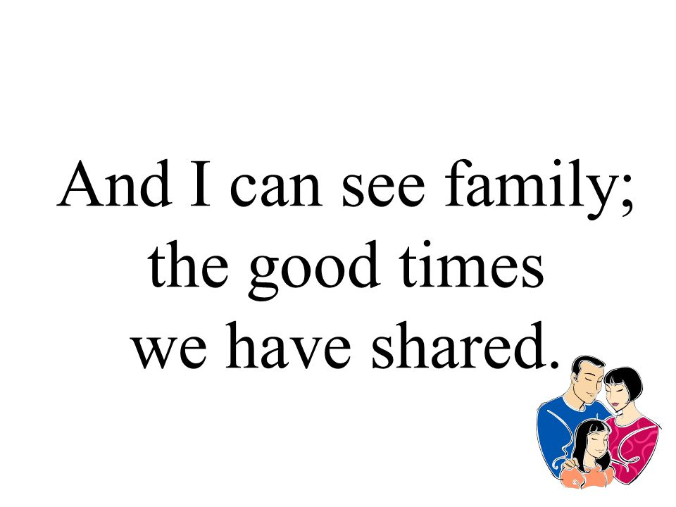 And I can see family; the good times we have shared.