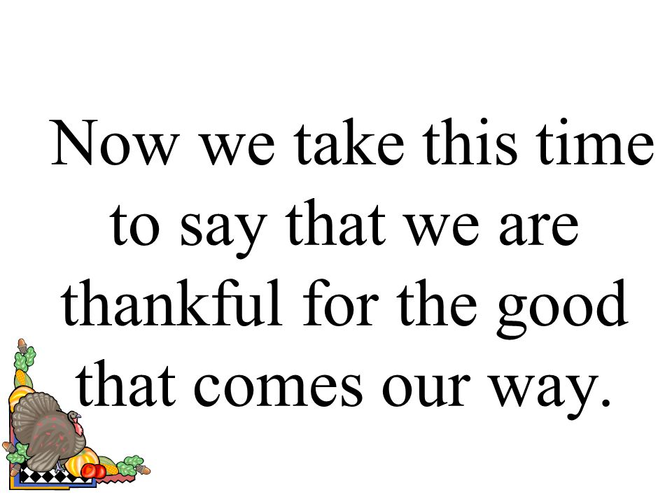 Now we take this time to say that we are thankful for the good that comes our way.