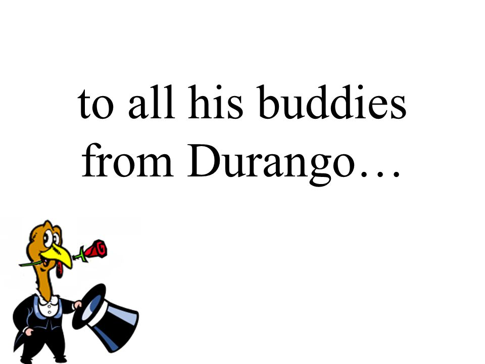 to all his buddies from Durango…