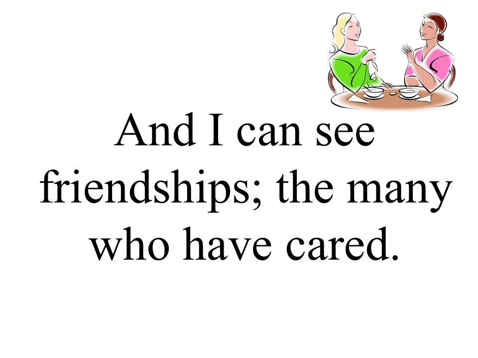 And I can see friendships; the many who have cared.