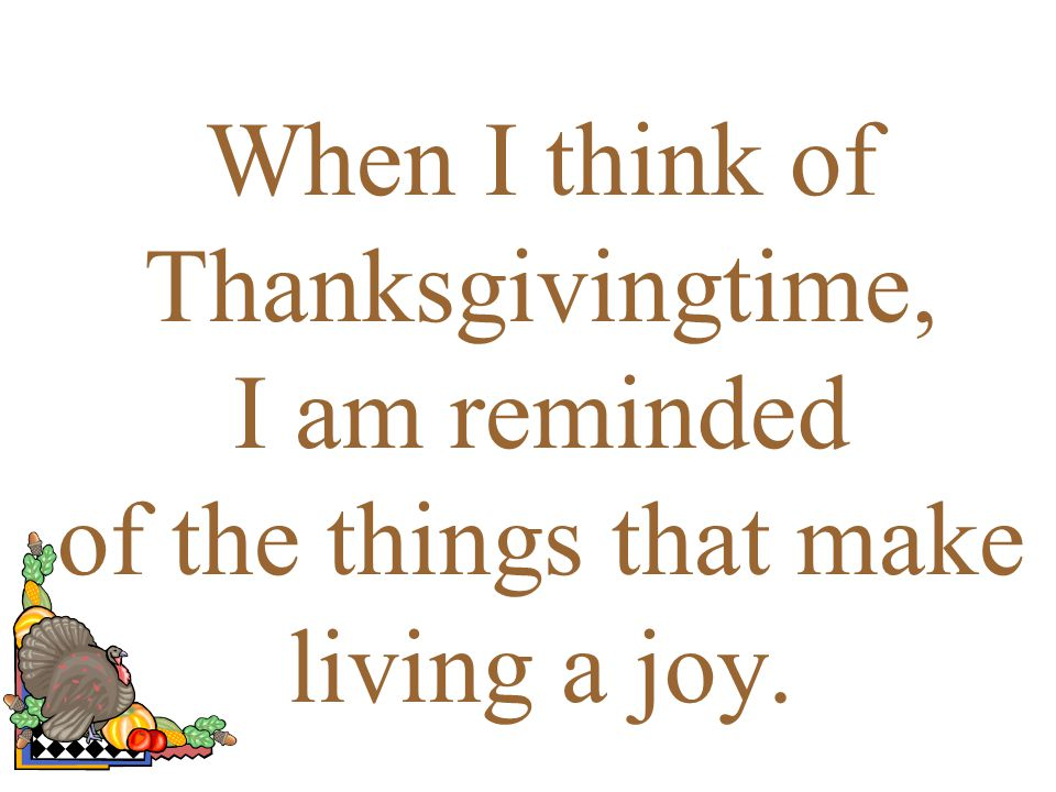 When I think of Thanksgivingtime, I am reminded of the things that make living a joy.