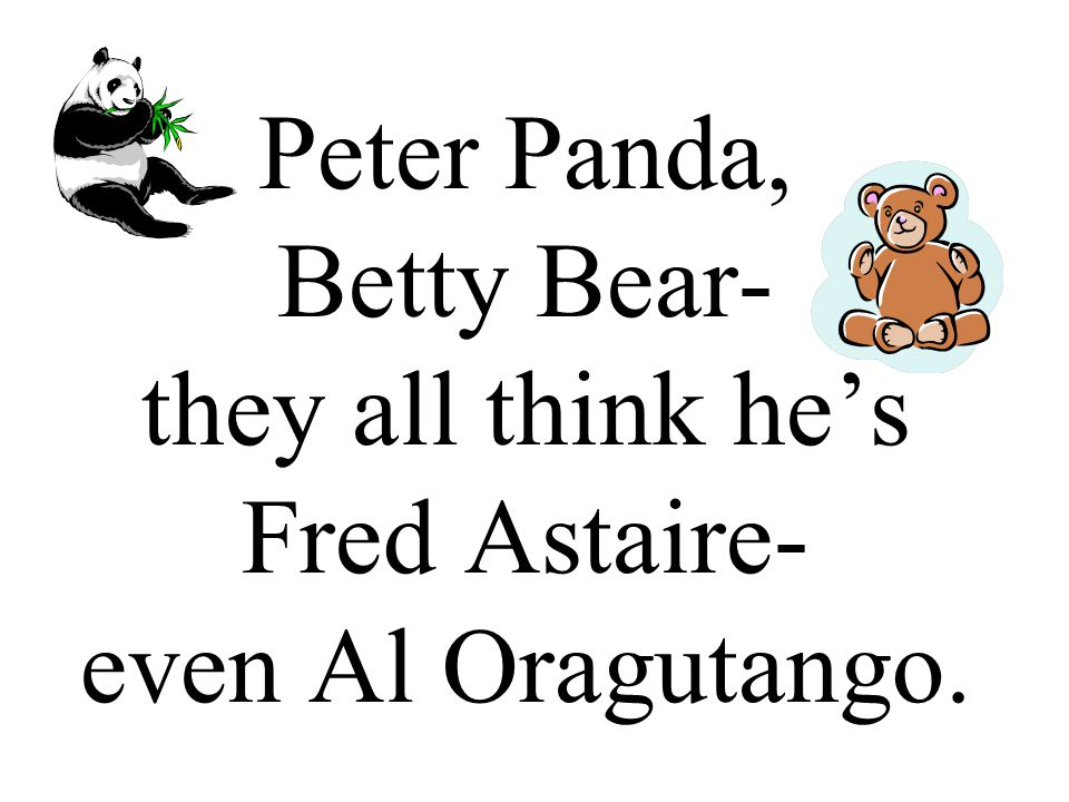 Peter Panda, Betty Bear- they all think he's Fred Astaire- even Al Oragutango.
