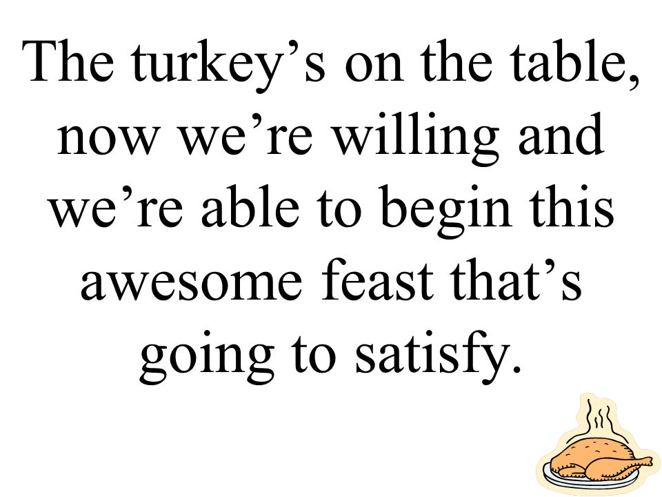 The turkey's on the table, now we're willing and we're able to begin this awesome feast that's going to satisfy.