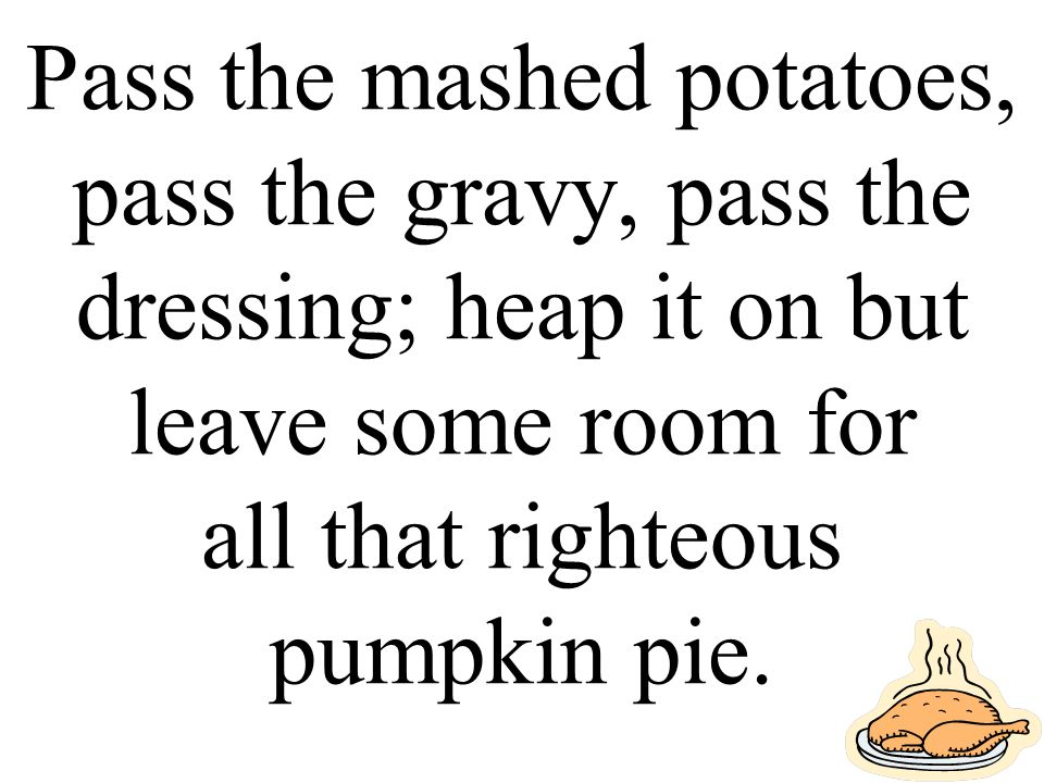 Pass the mashed potatoes, pass the gravy, pass the dressing; heap it on but leave some room for all that righteous pumpkin pie.