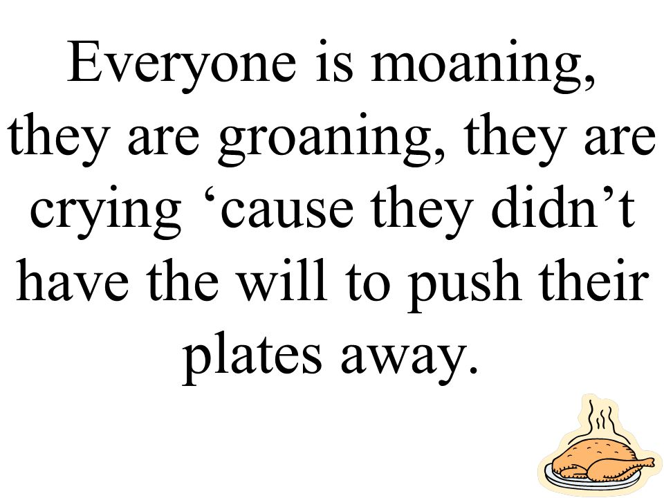 Everyone is moaning, they are groaning, they are crying 'cause they didn't have the will to push their plates away.