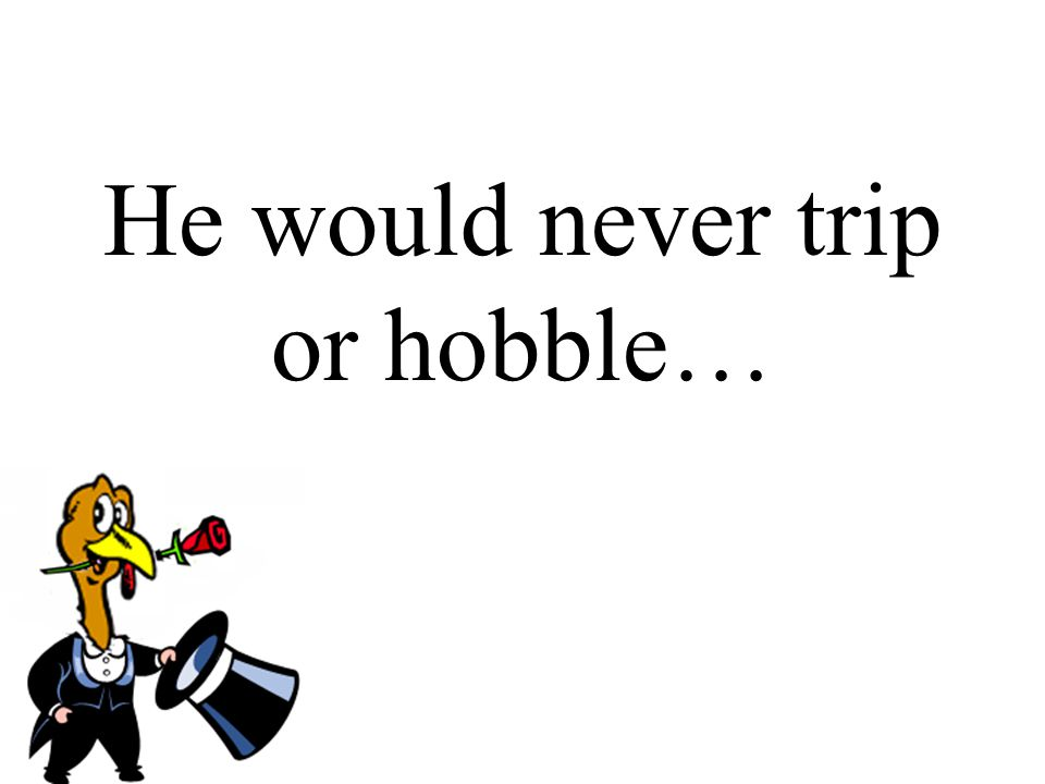 He would never trip or hobble…