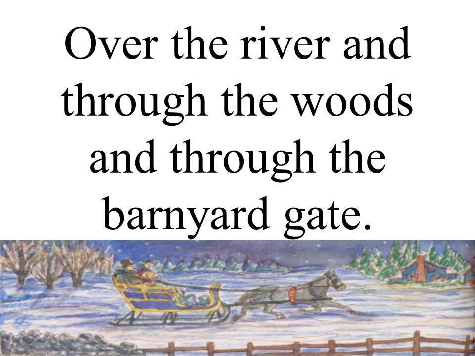 Over the river and through the woods and through the barnyard gate.