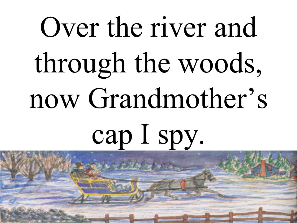 Over the river and through the woods, now Grandmother's cap I spy.