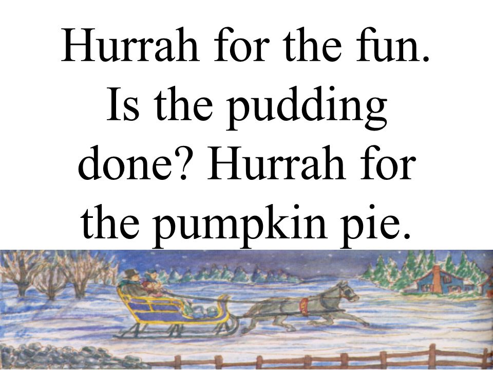 Hurrah for the fun. Is the pudding done Hurrah for the pumpkin pie.