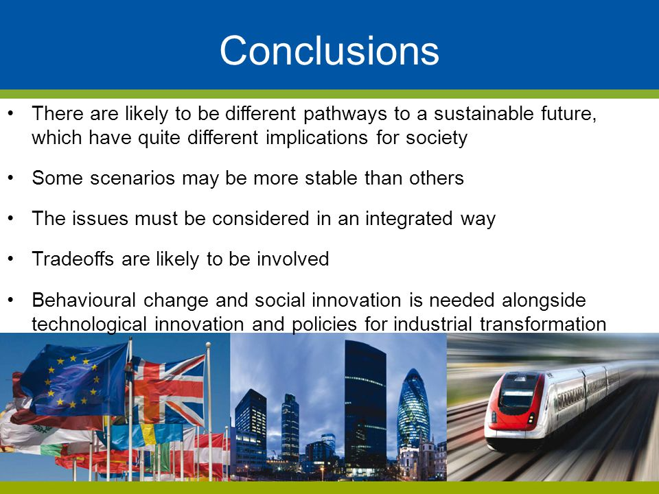 Conclusions There are likely to be different pathways to a sustainable future, which have quite different implications for society.