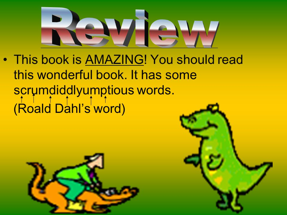 Review This book is AMAZING! You should read this wonderful book. It has some scrumdiddlyumptious words.