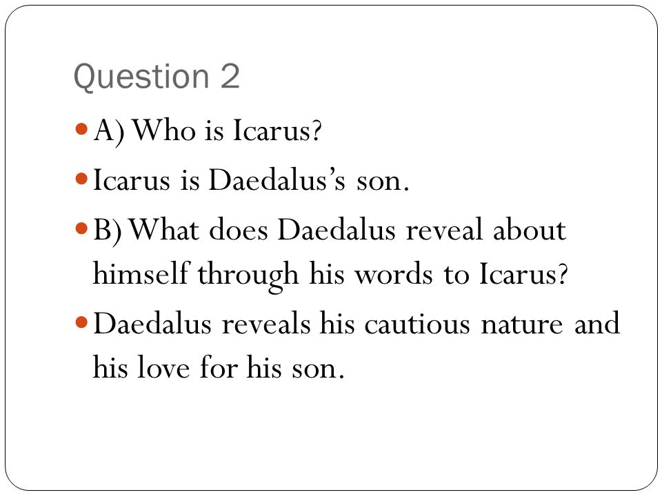 Question 2 A) Who is Icarus Icarus is Daedalus's son. B) What does Daedalus reveal about himself through his words to Icarus