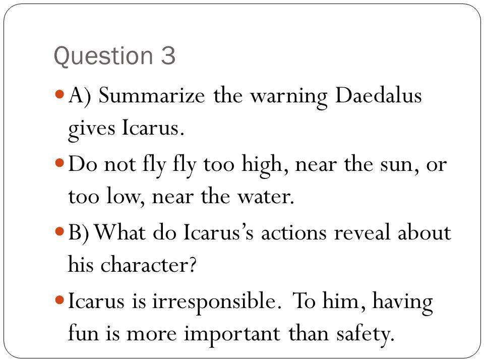 Question 3 A) Summarize the warning Daedalus gives Icarus. Do not fly fly too high, near the sun, or too low, near the water.