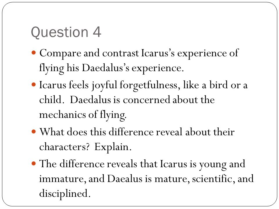 Question 4 Compare and contrast Icarus's experience of flying his Daedalus's experience.