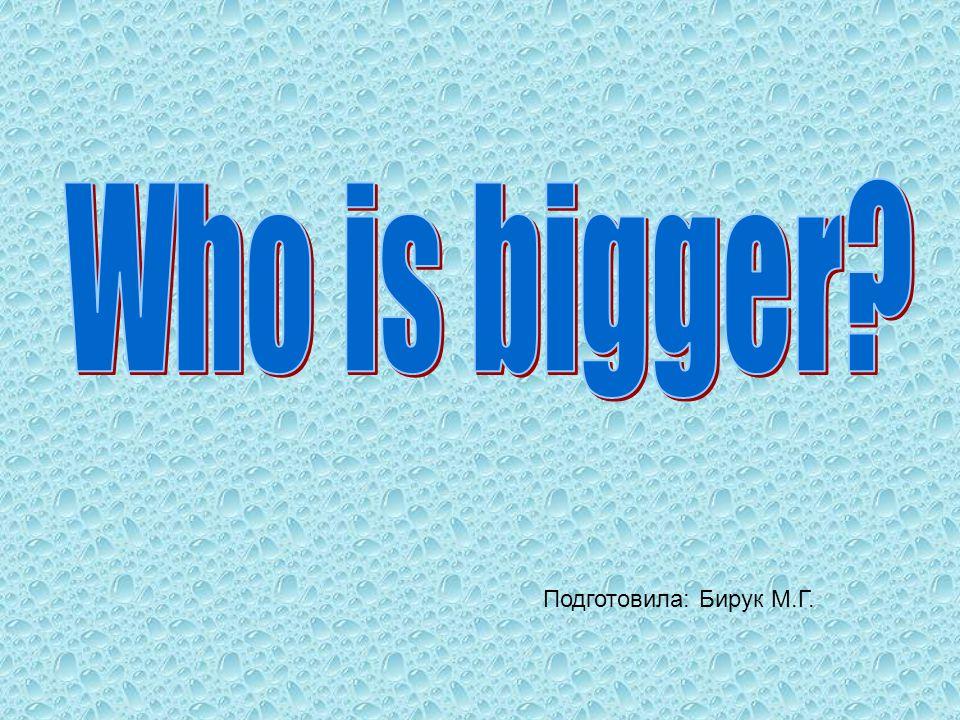 Who is bigger Подготовила: Бирук М.Г.