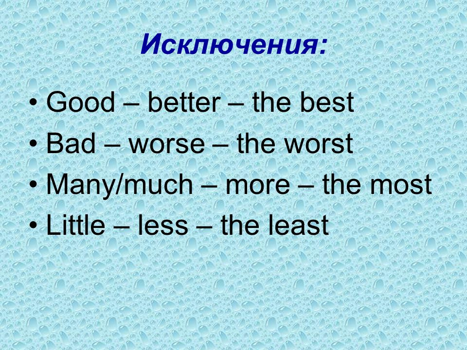 Исключения: Good – better – the best. Bad – worse – the worst.