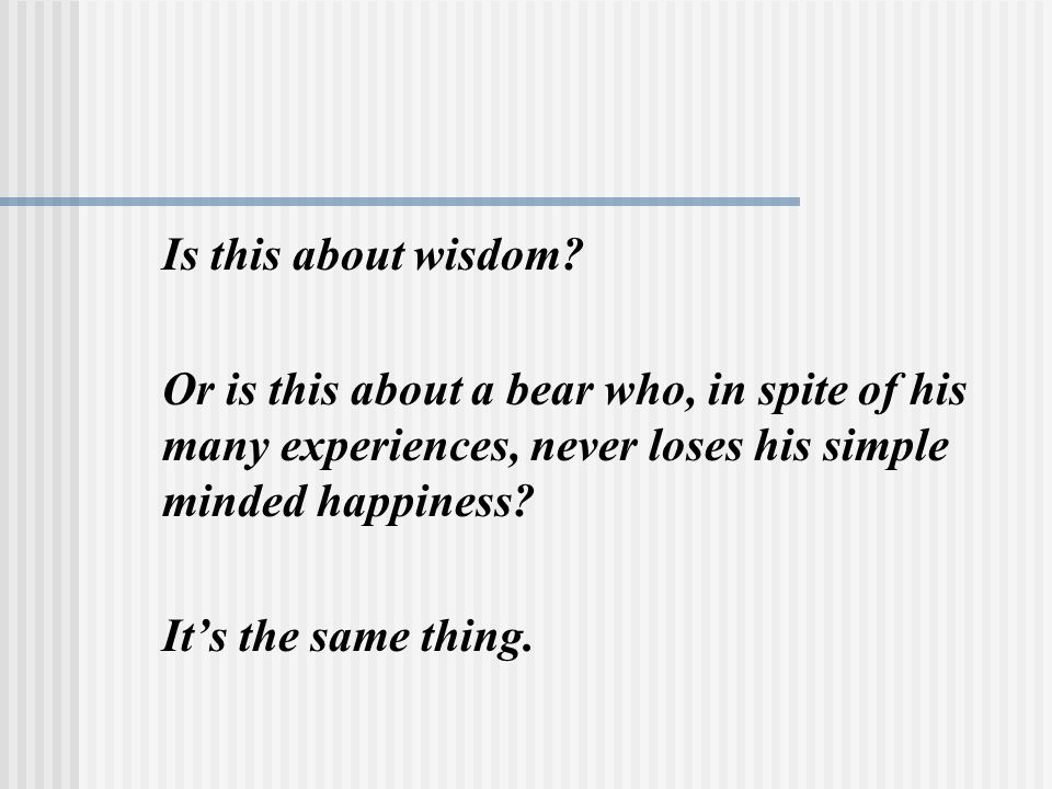 Is this about wisdom Or is this about a bear who, in spite of his many experiences, never loses his simple minded happiness
