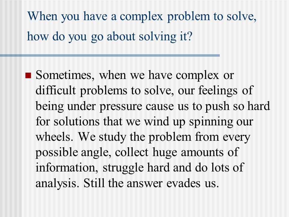 When you have a complex problem to solve, how do you go about solving it