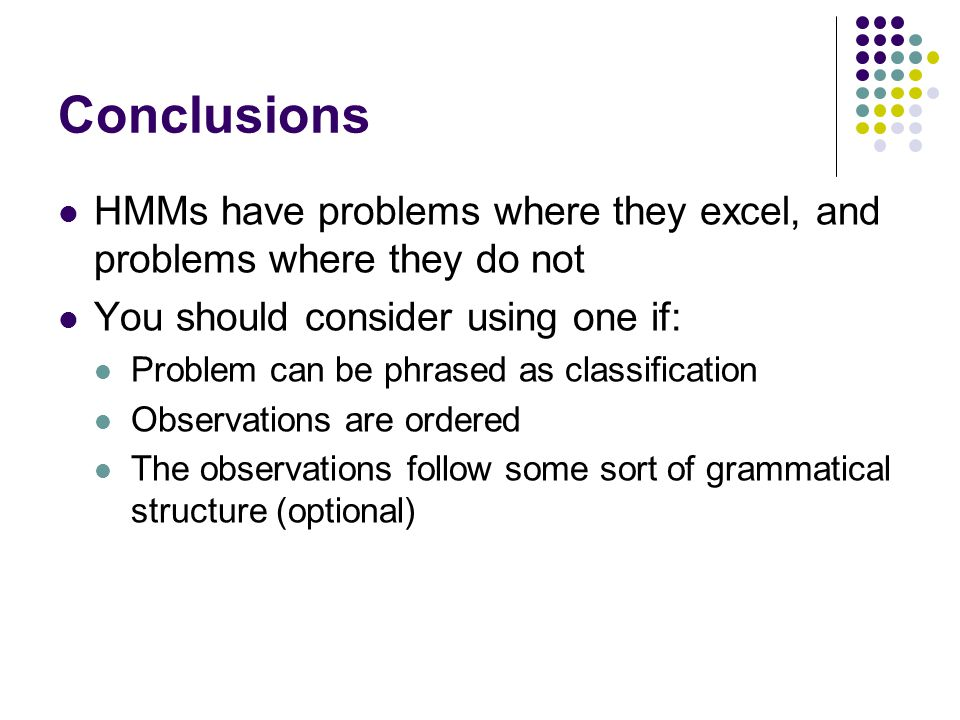 Conclusions HMMs have problems where they excel, and problems where they do not. You should consider using one if: