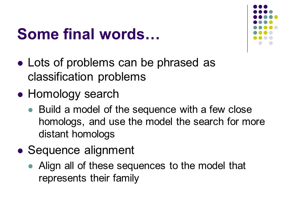 Some final words… Lots of problems can be phrased as classification problems. Homology search.