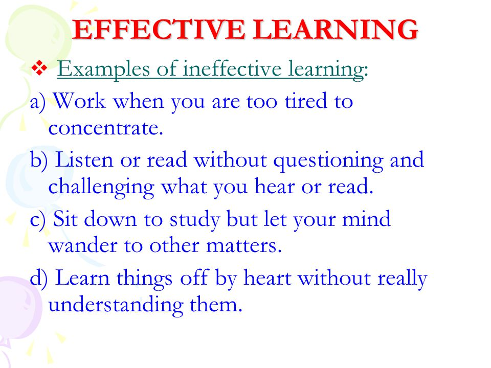 EFFECTIVE LEARNING a) Work when you are too tired to concentrate.