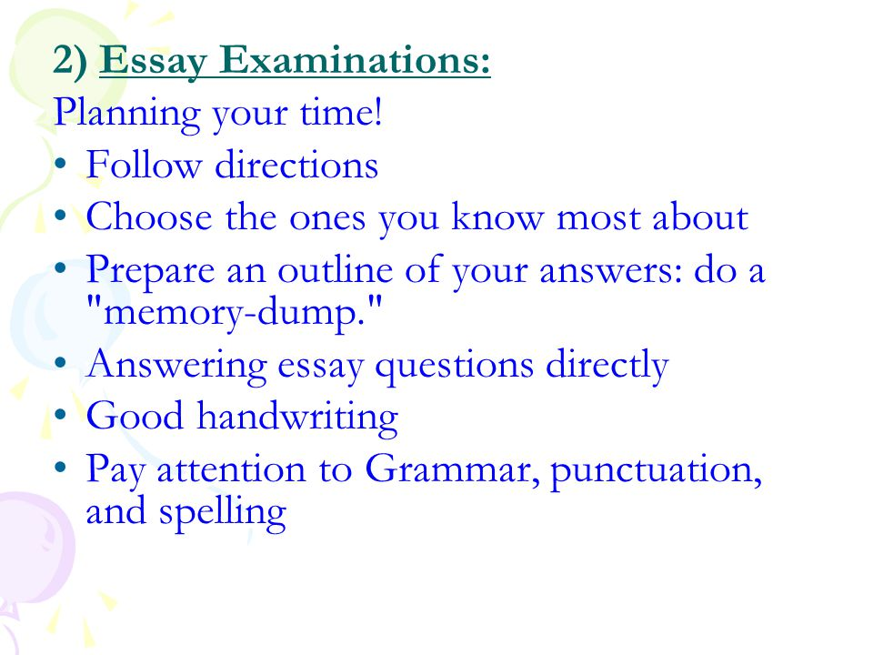 2) Essay Examinations: Planning your time! Follow directions. Choose the ones you know most about.
