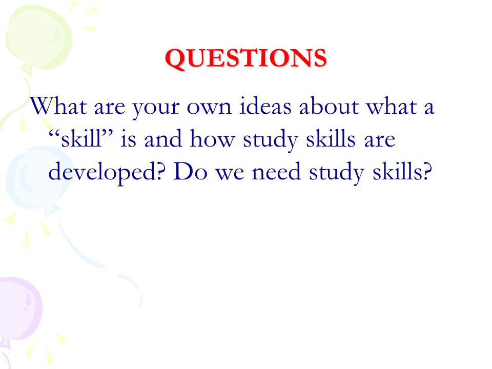 QUESTIONS What are your own ideas about what a skill is and how study skills are developed.