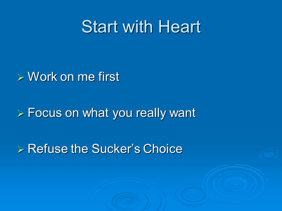Start with Heart Work on me first Focus on what you really want
