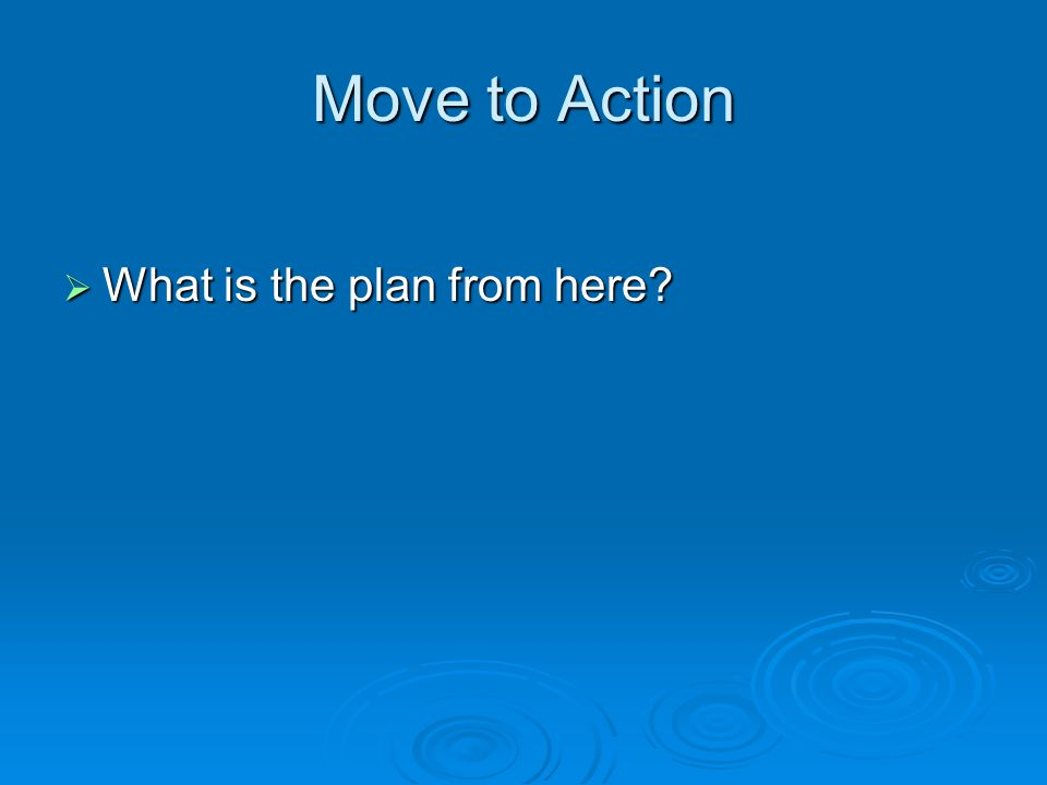Move to Action What is the plan from here