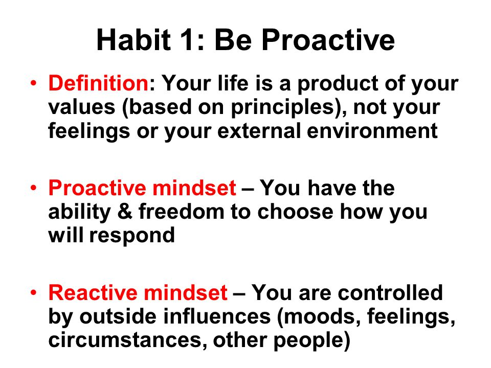 Habit 1: Be Proactive Definition: Your life is a product of your values (based on principles), not your feelings or your external environment.