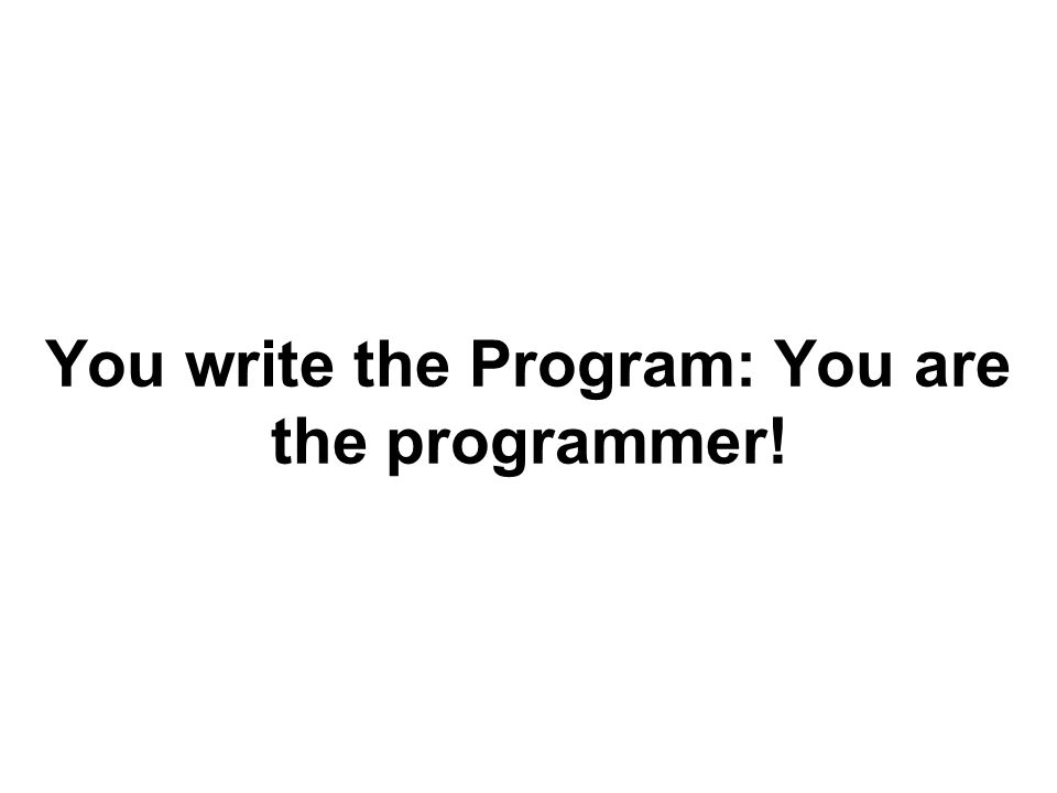 You write the Program: You are the programmer!