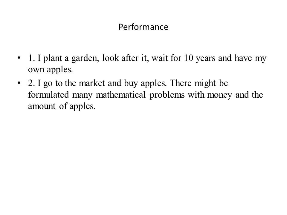 Performance 1. I plant a garden, look after it, wait for 10 years and have my own apples.