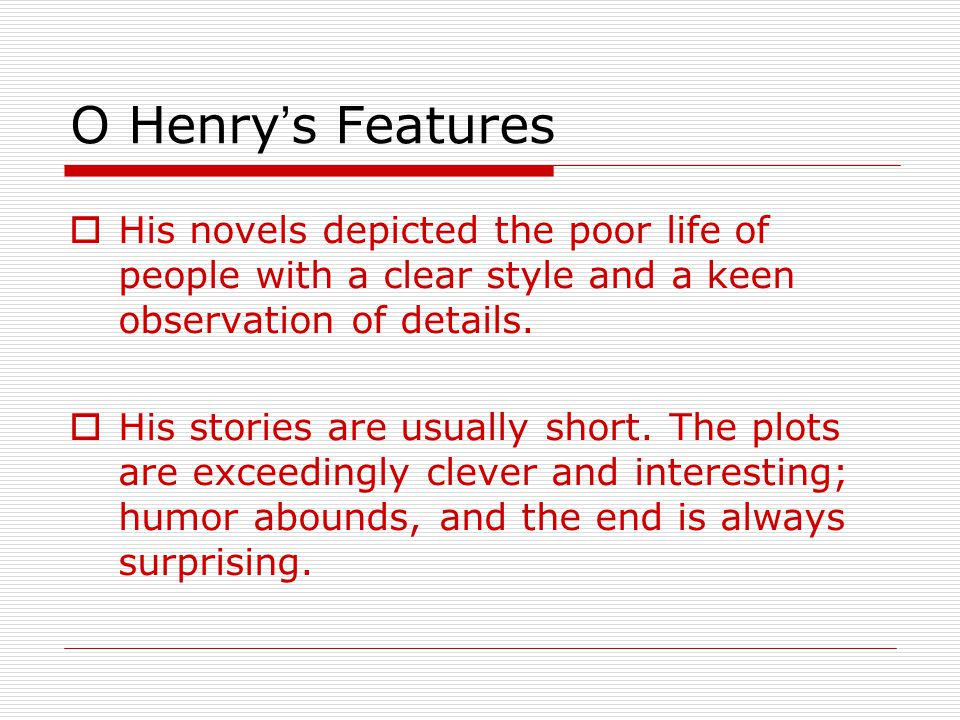 O Henry's Features His novels depicted the poor life of people with a clear style and a keen observation of details.