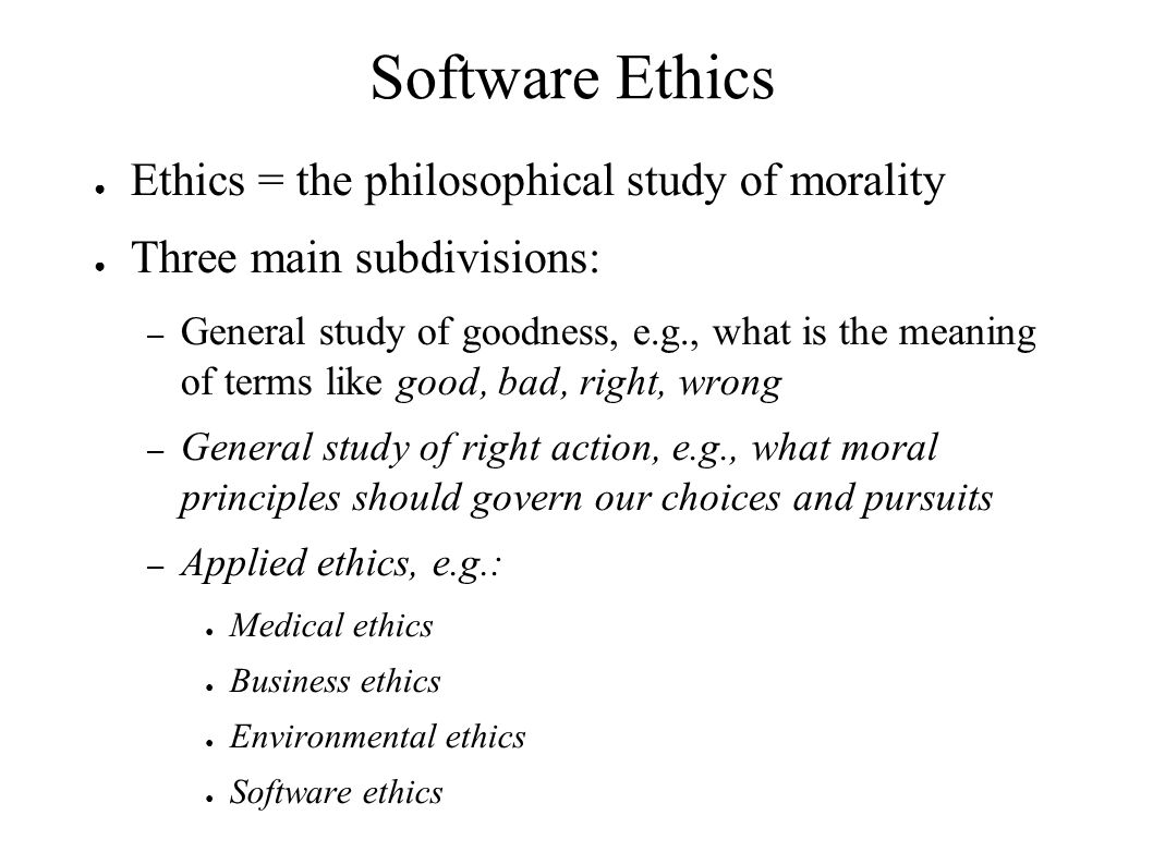 Software Ethics Ethics = the philosophical study of morality