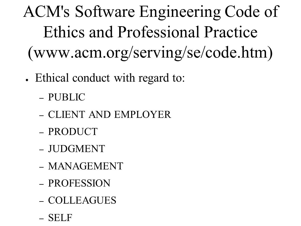 ACM s Software Engineering Code of Ethics and Professional Practice (www.acm.org/serving/se/code.htm)