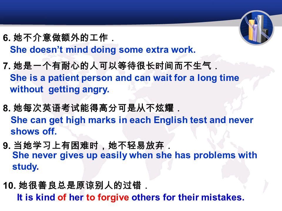6. 她不介意做额外的工作. She doesn't mind doing some extra work. 7. 她是一个有耐心的人可以等待很长时间而不生气.