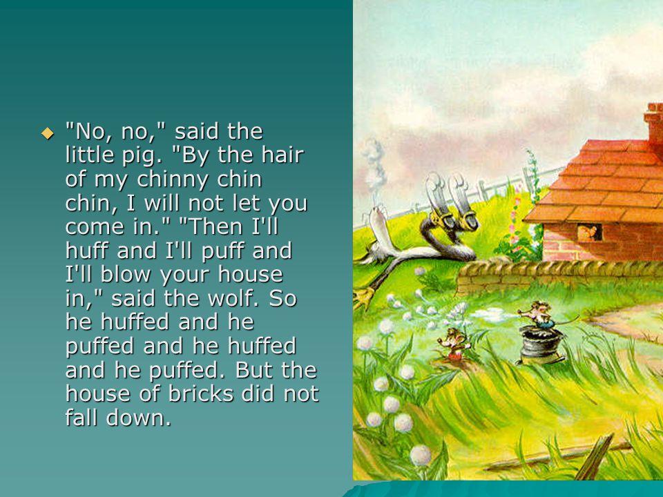 No, no, said the little pig