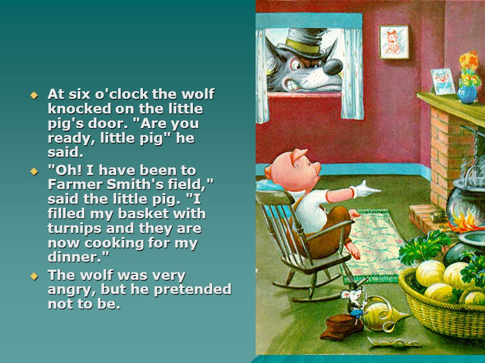 At six o clock the wolf knocked on the little pig s door