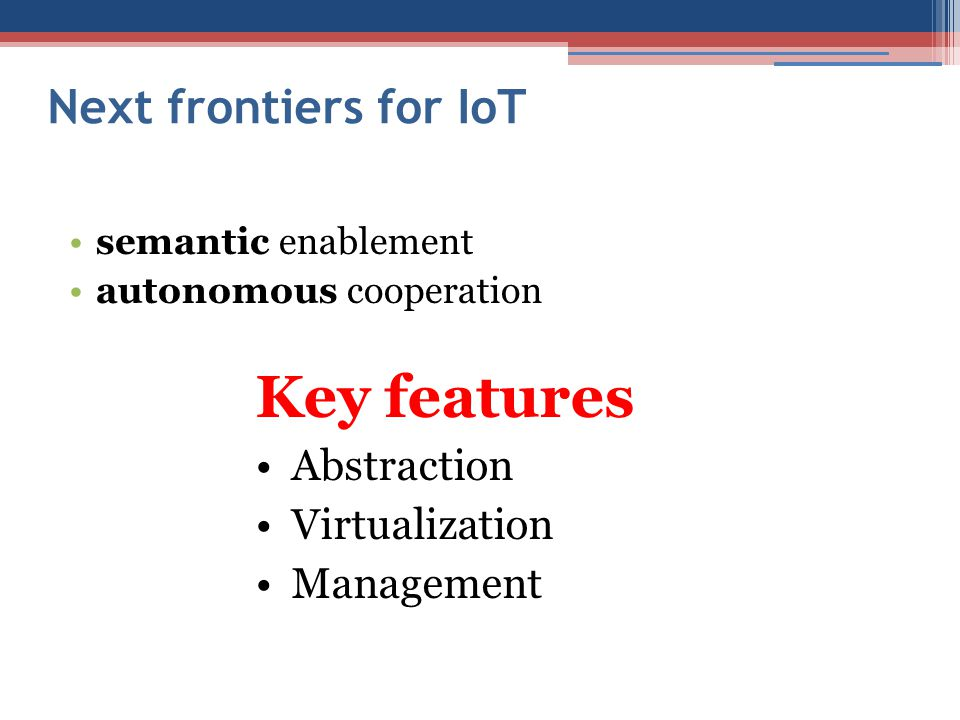 Next frontiers for IoT Key features Abstraction Virtualization