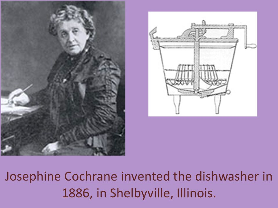 Josephine Cochrane invented the dishwasher in 1886, in Shelbyville, Illinois.